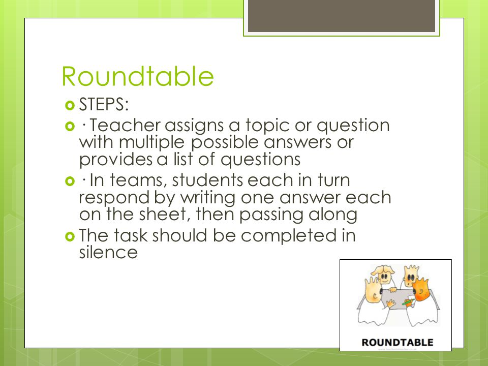 Roundtable STEPS: · Teacher assigns a topic or question with multiple possible answers or provides a list of questions · In teams, students each in turn respond by writing one answer each on the sheet, then passing along The task should be completed in silence