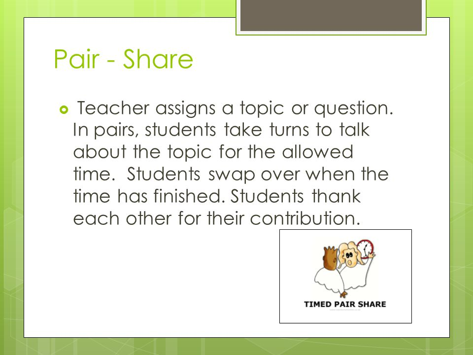 Pair - Share Teacher assigns a topic or question.