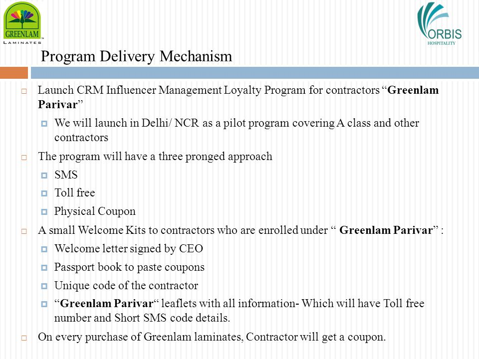 Program Delivery Mechanism Launch CRM Influencer Management Loyalty Program for contractors Greenlam Parivar We will launch in Delhi/ NCR as a pilot p