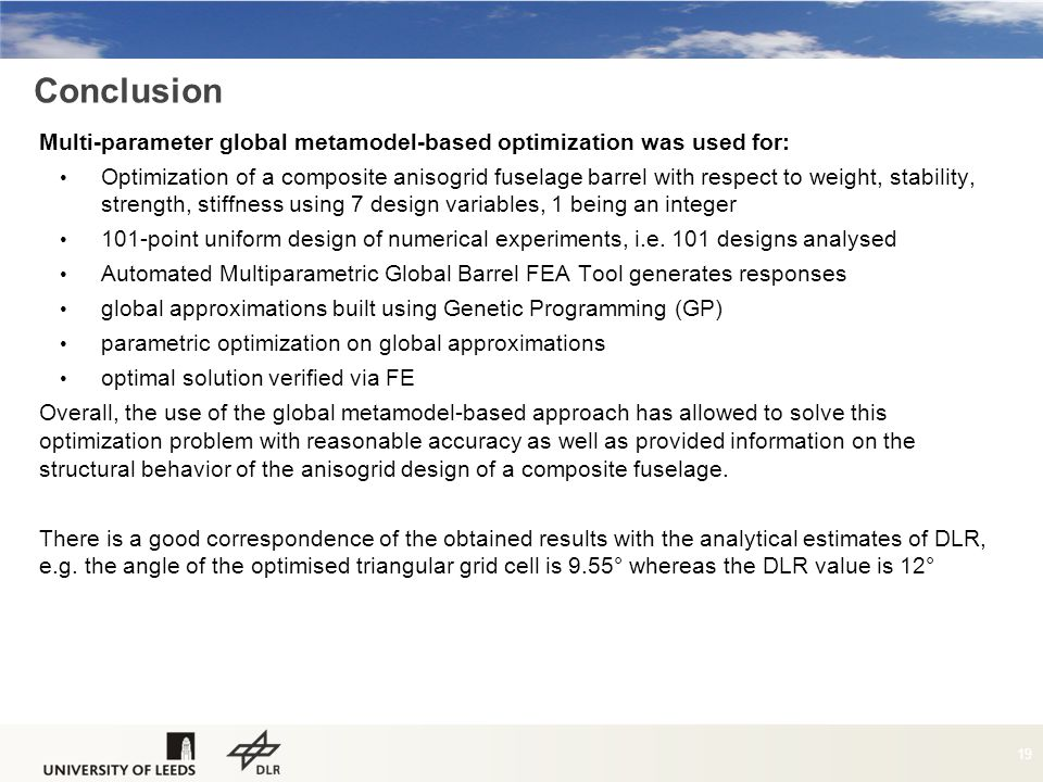 Conclusion Multi-parameter global metamodel-based optimization was used for: Optimization of a composite anisogrid fuselage barrel with respect to weight, stability, strength, stiffness using 7 design variables, 1 being an integer 101-point uniform design of numerical experiments, i.e.