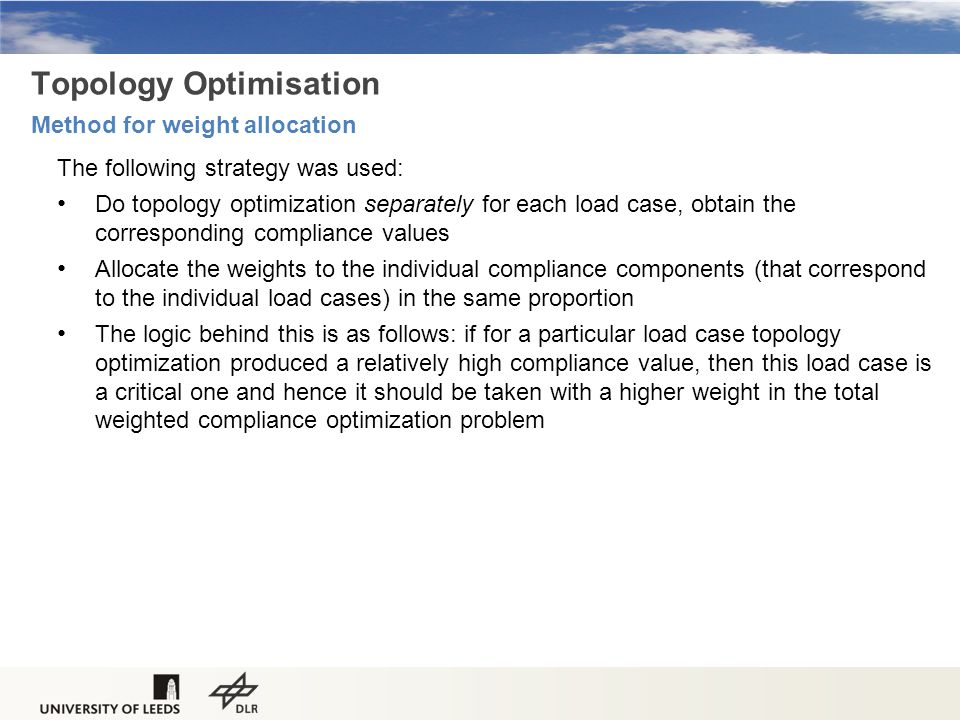Topology Optimisation Method for weight allocation The following strategy was used: Do topology optimization separately for each load case, obtain the corresponding compliance values Allocate the weights to the individual compliance components (that correspond to the individual load cases) in the same proportion The logic behind this is as follows: if for a particular load case topology optimization produced a relatively high compliance value, then this load case is a critical one and hence it should be taken with a higher weight in the total weighted compliance optimization problem