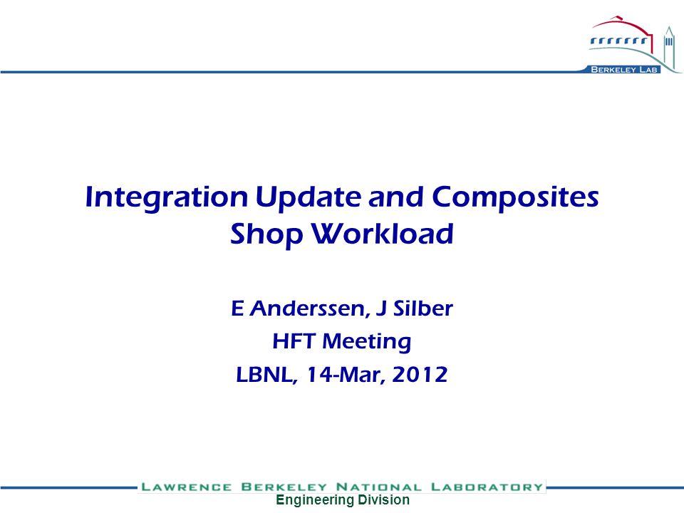 Engineering Division Integration Update and Composites Shop Workload E Anderssen, J Silber HFT Meeting LBNL, 14-Mar, 2012