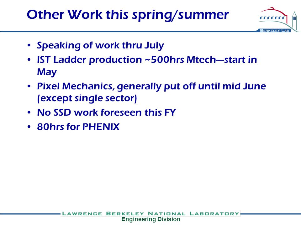 Engineering Division Other Work this spring/summer Speaking of work thru July IST Ladder production ~500hrs Mtechstart in May Pixel Mechanics, generally put off until mid June (except single sector) No SSD work foreseen this FY 80hrs for PHENIX