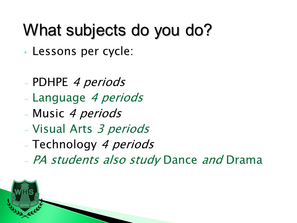 Lessons per cycle: - PDHPE 4 periods - Language 4 periods - Music 4 periods - Visual Arts 3 periods - Technology 4 periods - PA students also study Dance and Drama What subjects do you do