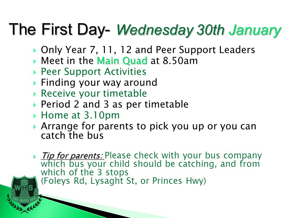 Only Year 7, 11, 12 and Peer Support Leaders Main Quad Meet in the Main Quad at 8.50am Peer Support Activities Finding your way around Receive your timetable Period 2 and 3 as per timetable Home at 3.10pm Arrange for parents to pick you up or you can catch the bus Tip for parents: Tip for parents: Please check with your bus company which bus your child should be catching, and from which of the 3 stops (Foleys Rd, Lysaght St, or Princes Hwy) The First Day- Wednesday 30th January