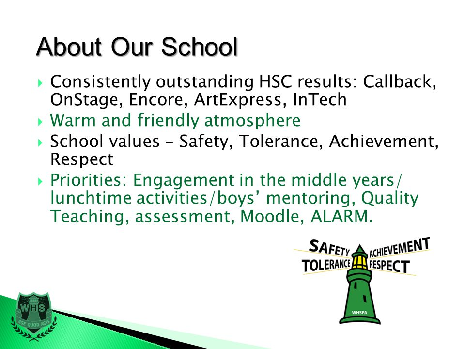 About Our School Consistently outstanding HSC results: Callback, OnStage, Encore, ArtExpress, InTech Warm and friendly atmosphere School values – Safety, Tolerance, Achievement, Respect Priorities: Engagement in the middle years/ lunchtime activities/boys mentoring, Quality Teaching, assessment, Moodle, ALARM.