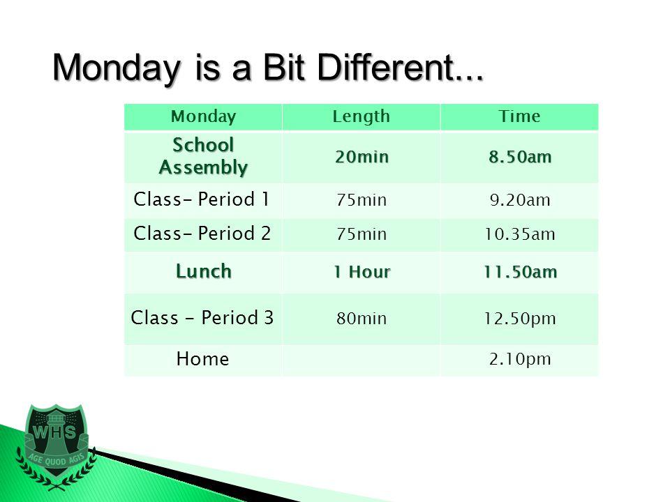 MondayLengthTime School Assembly 20min8.50am Class- Period 1 75min9.20am Class- Period 2 75min10.35am Lunch 1 Hour 11.50am Class - Period 3 80min12.50pm Home 2.10pm Monday is a Bit Different...