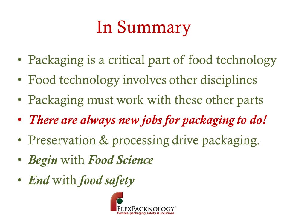 In Summary Packaging is a critical part of food technology Food technology involves other disciplines Packaging must work with these other parts There