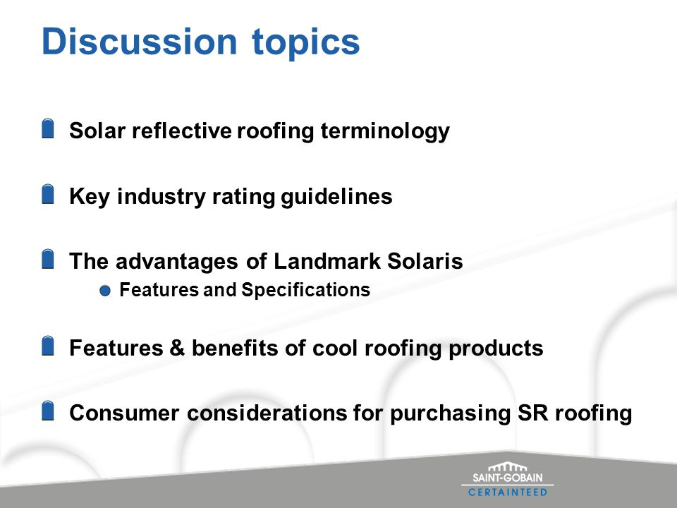 Discussion topics Solar reflective roofing terminology Key industry rating guidelines The advantages of Landmark Solaris Features and Specifications Features & benefits of cool roofing products Consumer considerations for purchasing SR roofing