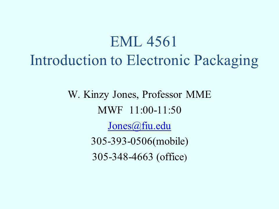 EML 4561 Introduction to Electronic Packaging W. Kinzy Jones, Professor MME MWF 11:00-11:50 Jones@fiu.edu 305-393-0506(mobile) 305-348-4663 (office )