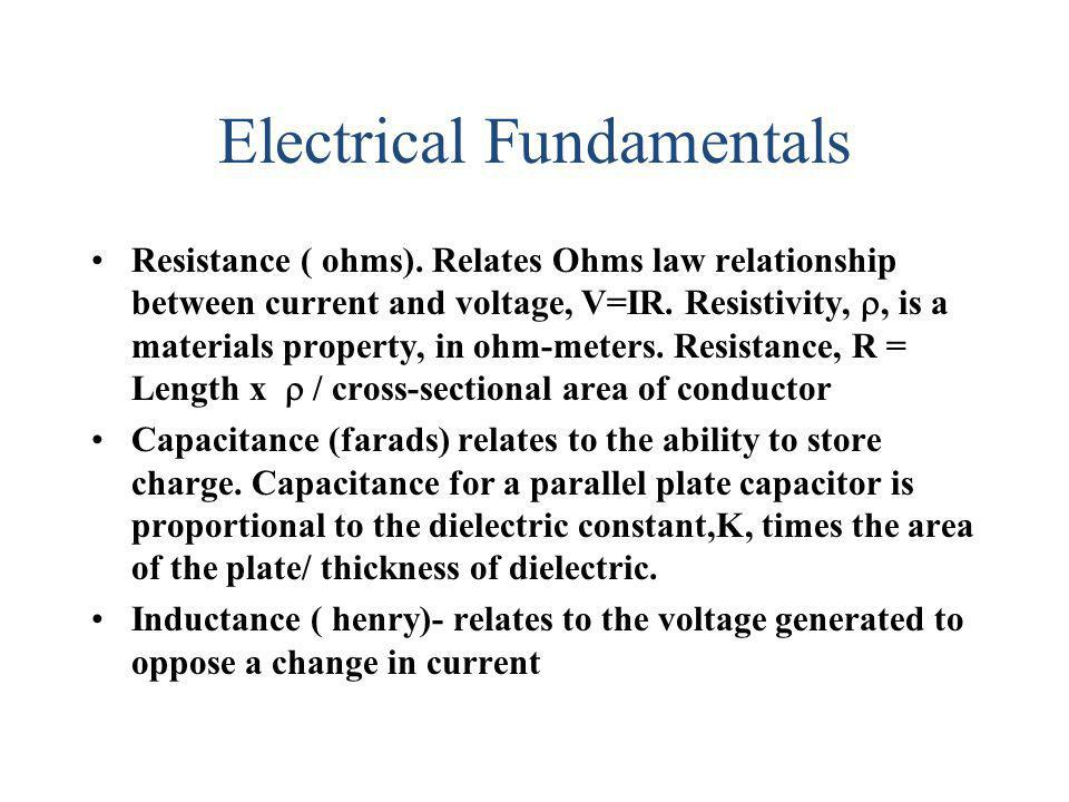 Electrical Fundamentals Resistance ( ohms). Relates Ohms law relationship between current and voltage, V=IR. Resistivity,, is a materials property, in