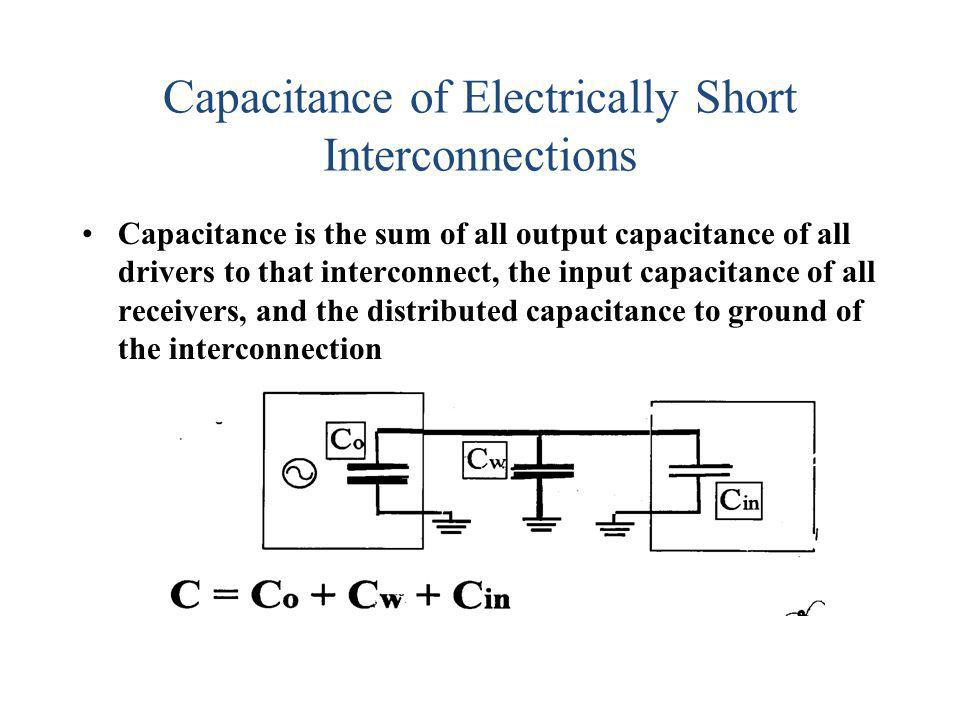 Capacitance of Electrically Short Interconnections Capacitance is the sum of all output capacitance of all drivers to that interconnect, the input cap