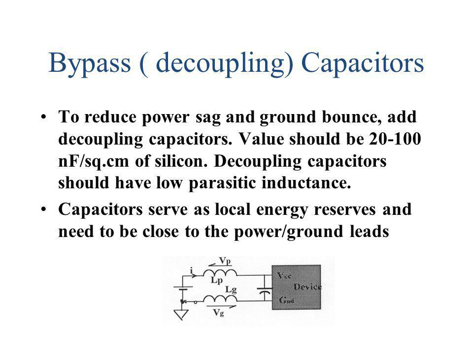 Bypass ( decoupling) Capacitors To reduce power sag and ground bounce, add decoupling capacitors. Value should be 20-100 nF/sq.cm of silicon. Decoupli