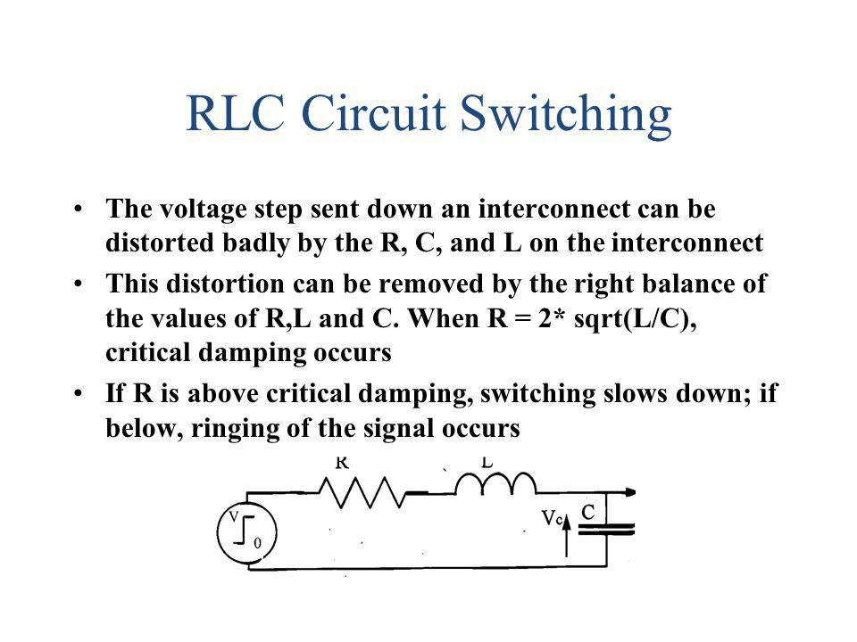 RLC Circuit Switching The voltage step sent down an interconnect can be distorted badly by the R, C, and L on the interconnect This distortion can be