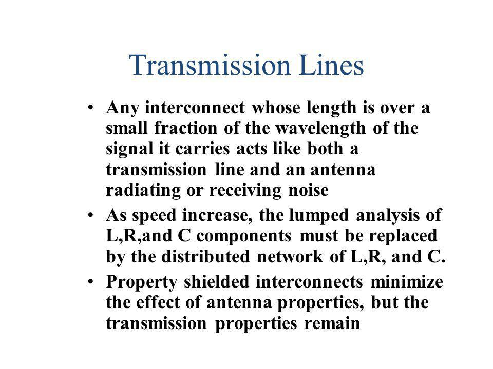 Transmission Lines Any interconnect whose length is over a small fraction of the wavelength of the signal it carries acts like both a transmission lin