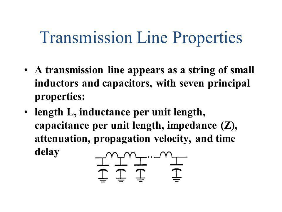 Transmission Line Properties A transmission line appears as a string of small inductors and capacitors, with seven principal properties: length L, ind