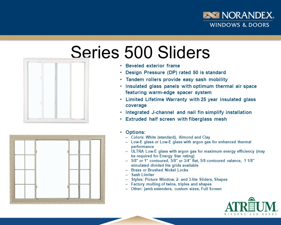 ® Series 500 Sliders Beveled exterior frame Design Pressure (DP) rated 50 is standard Tandem rollers provide easy sash mobility Insulated glass panels with optimum thermal air space featuring warm-edge spacer system Limited Lifetime Warranty with 25 year insulated glass coverage Integrated J-channel and nail fin simplify installation Extruded half screen with fiberglass mesh Options: –Colors: White (standard), Almond and Clay –Low-E glass or Low-E glass with argon gas for enhanced thermal performance –ULTRA Low-E glass with argon gas for maximum energy efficiency (may be required for Energy Star rating) –5/8 or 1 contoured, 5/8 or 3/4 flat, 5/8 contoured valance, 1 1/8 simulated divided lite grids available –Brass or Brushed Nickel Locks –Sash Limiter –Styles: Picture Window, 2- and 3-lite Sliders, Shapes –Factory mulling of twins, triples and shapes –Other: jamb extenders, custom sizes, Full Screen