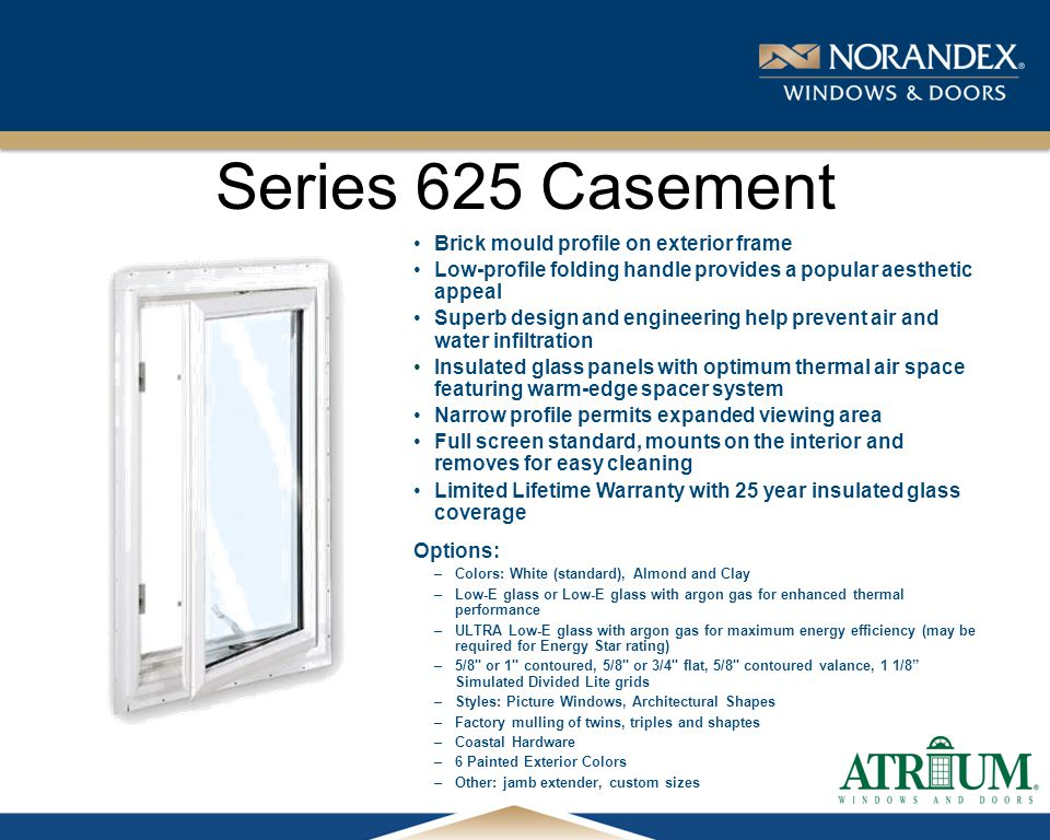 ® Series 625 Casement Brick mould profile on exterior frame Low-profile folding handle provides a popular aesthetic appeal Superb design and engineering help prevent air and water infiltration Insulated glass panels with optimum thermal air space featuring warm-edge spacer system Narrow profile permits expanded viewing area Full screen standard, mounts on the interior and removes for easy cleaning Limited Lifetime Warranty with 25 year insulated glass coverage Options: –Colors: White (standard), Almond and Clay –Low-E glass or Low-E glass with argon gas for enhanced thermal performance –ULTRA Low-E glass with argon gas for maximum energy efficiency (may be required for Energy Star rating) –5/8 or 1 contoured, 5/8 or 3/4 flat, 5/8 contoured valance, 1 1/8 Simulated Divided Lite grids –Styles: Picture Windows, Architectural Shapes –Factory mulling of twins, triples and shaptes –Coastal Hardware –6 Painted Exterior Colors –Other: jamb extender, custom sizes