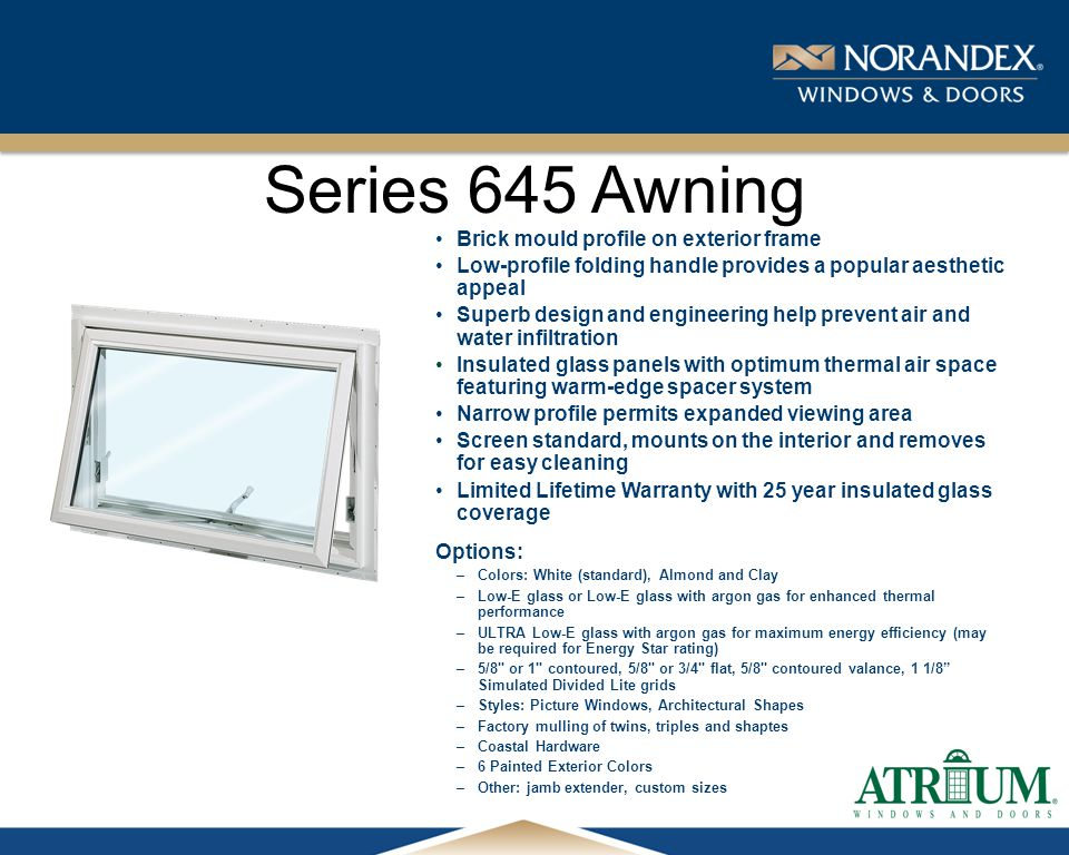 ® Series 645 Awning Brick mould profile on exterior frame Low-profile folding handle provides a popular aesthetic appeal Superb design and engineering help prevent air and water infiltration Insulated glass panels with optimum thermal air space featuring warm-edge spacer system Narrow profile permits expanded viewing area Screen standard, mounts on the interior and removes for easy cleaning Limited Lifetime Warranty with 25 year insulated glass coverage Options: –Colors: White (standard), Almond and Clay –Low-E glass or Low-E glass with argon gas for enhanced thermal performance –ULTRA Low-E glass with argon gas for maximum energy efficiency (may be required for Energy Star rating) –5/8 or 1 contoured, 5/8 or 3/4 flat, 5/8 contoured valance, 1 1/8 Simulated Divided Lite grids –Styles: Picture Windows, Architectural Shapes –Factory mulling of twins, triples and shaptes –Coastal Hardware –6 Painted Exterior Colors –Other: jamb extender, custom sizes
