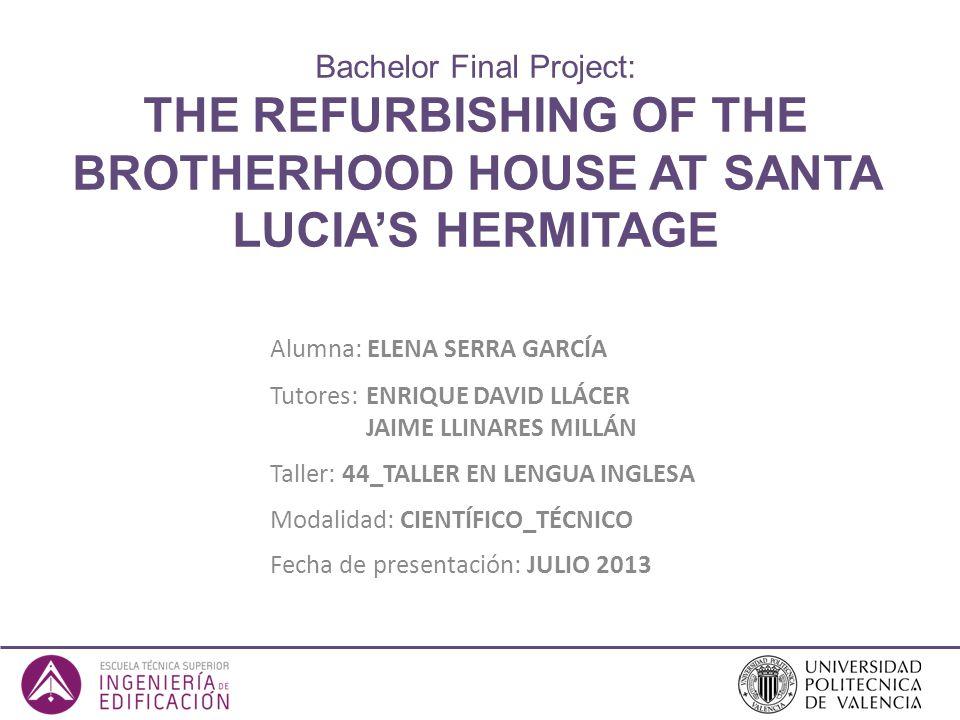 Bachelor Final Project: THE REFURBISHING OF THE BROTHERHOOD HOUSE AT SANTA LUCIAS HERMITAGE Alumna: ELENA SERRA GARCÍA Tutores: ENRIQUE DAVID LLÁCER J