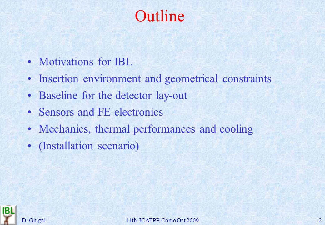 Outline Motivations for IBL Insertion environment and geometrical constraints Baseline for the detector lay-out Sensors and FE electronics Mechanics, thermal performances and cooling (Installation scenario) D.