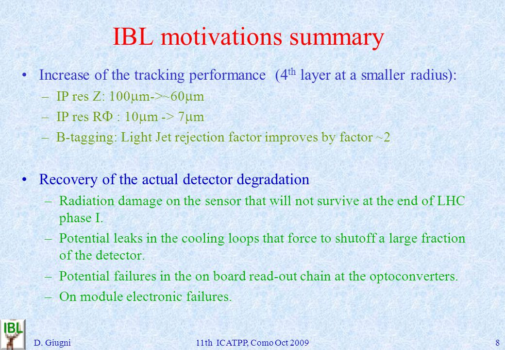 IBL motivations summary Increase of the tracking performance (4 th layer at a smaller radius): –IP res Z: 100 m->~60 m –IP res R : 10 m -> 7 m –B-tagging: Light Jet rejection factor improves by factor ~2 Recovery of the actual detector degradation –Radiation damage on the sensor that will not survive at the end of LHC phase I.