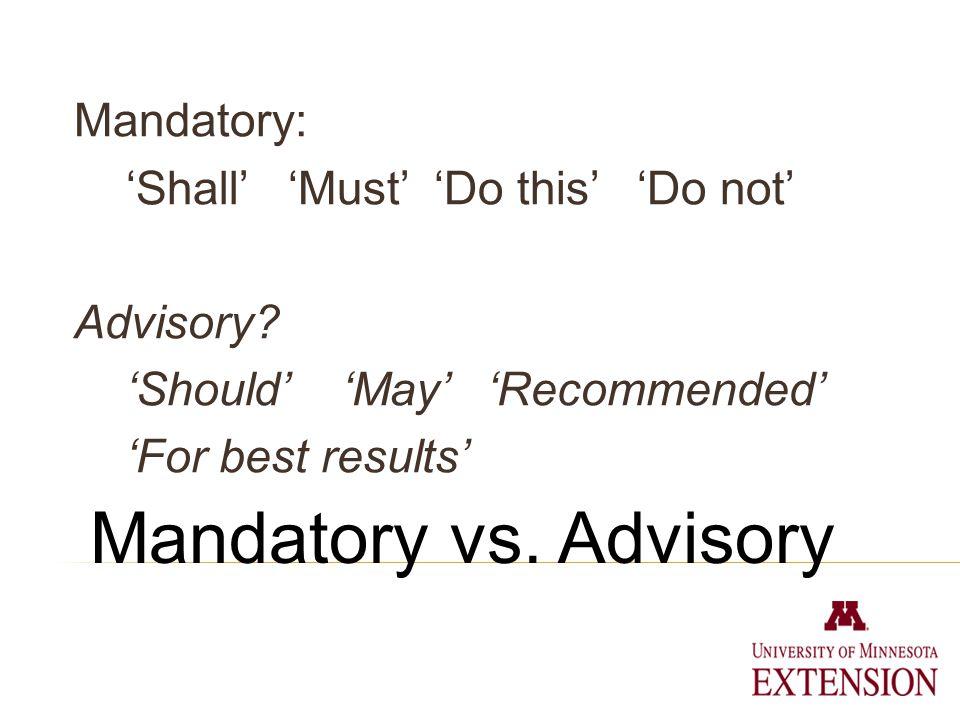 Mandatory vs. Advisory Mandatory: Shall Must Do this Do not Advisory.
