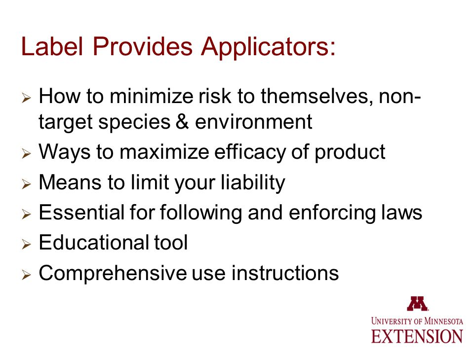 Label Provides Applicators: How to minimize risk to themselves, non- target species & environment Ways to maximize efficacy of product Means to limit your liability Essential for following and enforcing laws Educational tool Comprehensive use instructions