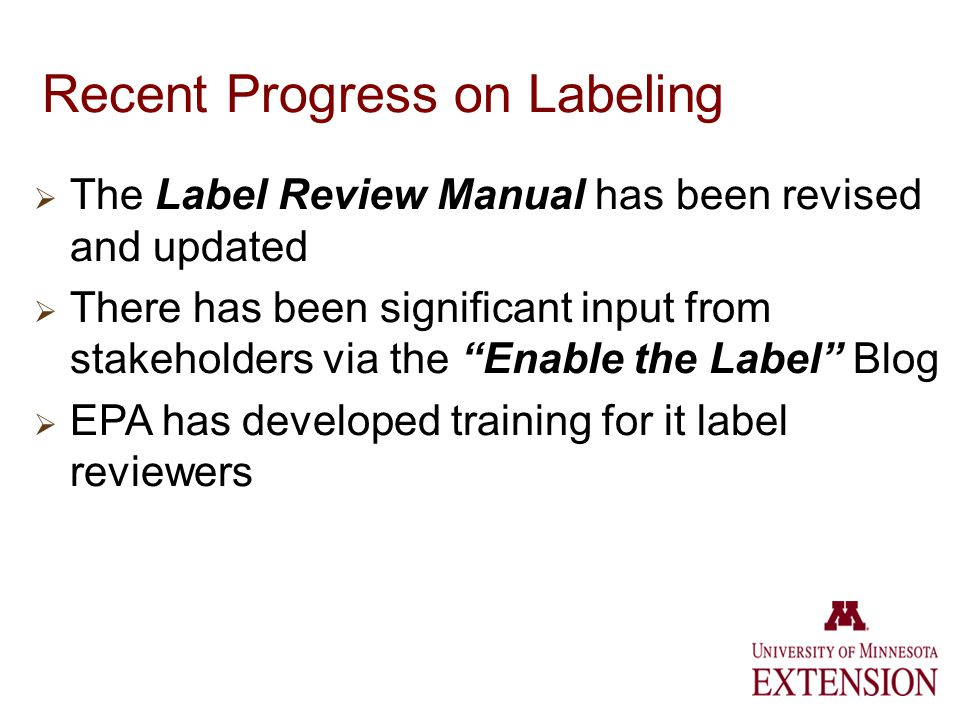 Recent Progress on Labeling The Label Review Manual has been revised and updated There has been significant input from stakeholders via the Enable the Label Blog EPA has developed training for it label reviewers
