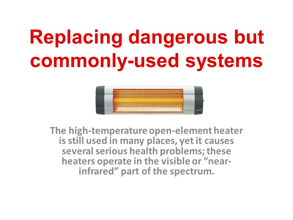 Replacing dangerous but commonly-used systems The high-temperature open-element heater is still used in many places, yet it causes several serious hea