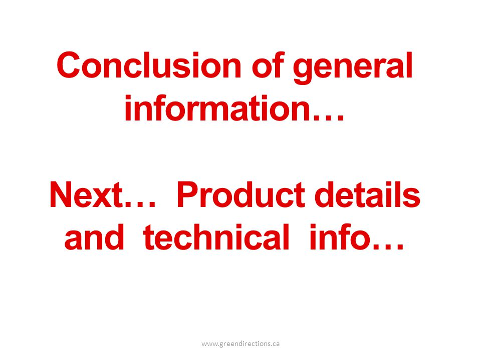 www.greendirections.ca Conclusion of general information… Next… Product details and technical info…