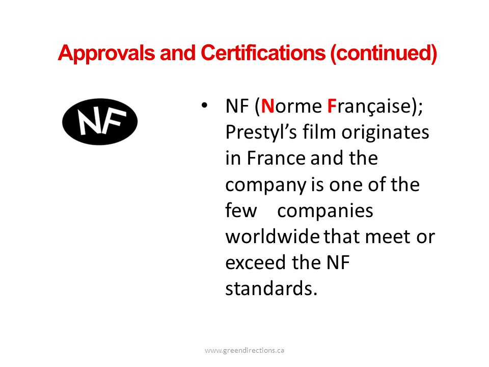 www.greendirections.ca Approvals and Certifications (continued) NF (Norme Française); Prestyls film originates in France and the company is one of the