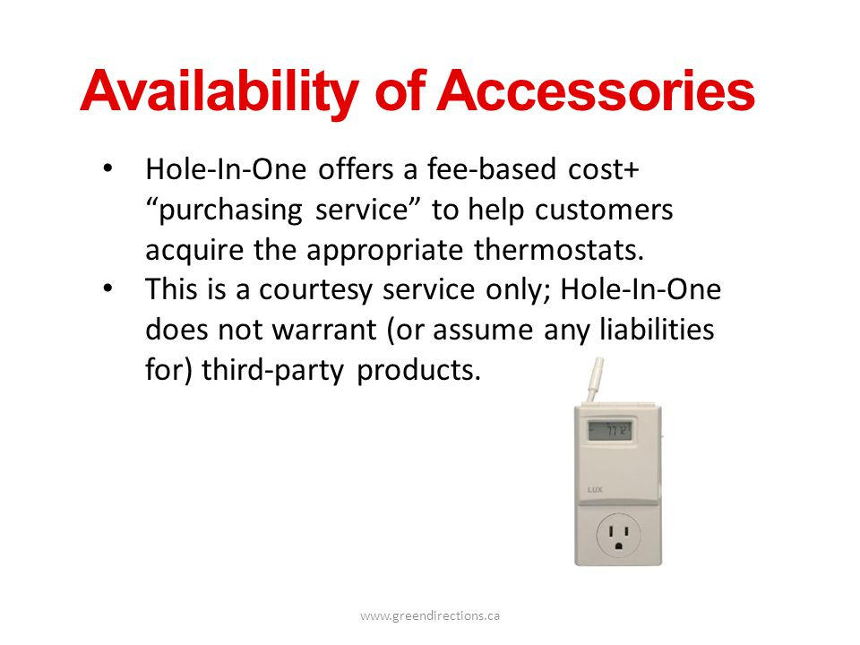 www.greendirections.ca Availability of Accessories Hole-In-One offers a fee-based cost+ purchasing service to help customers acquire the appropriate t
