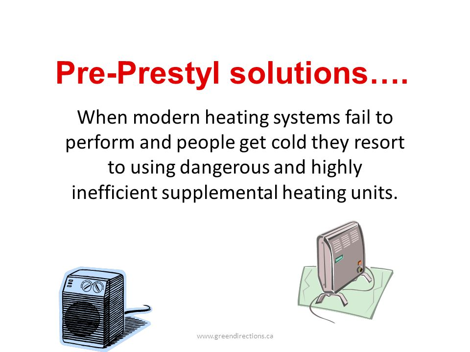 www.greendirections.ca Pre-Prestyl solutions…. When modern heating systems fail to perform and people get cold they resort to using dangerous and high
