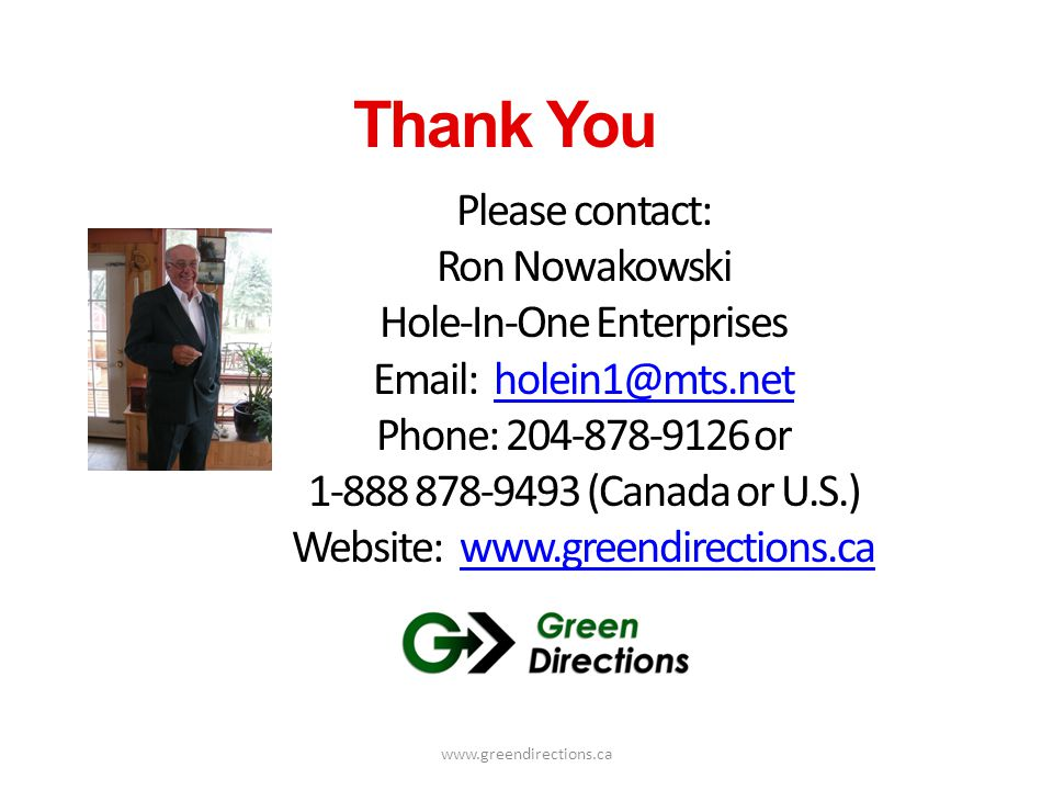 www.greendirections.ca Thank You Please contact: Ron Nowakowski Hole-In-One Enterprises Email: holein1@mts.netholein1@mts.net Phone: 204-878-9126 or 1