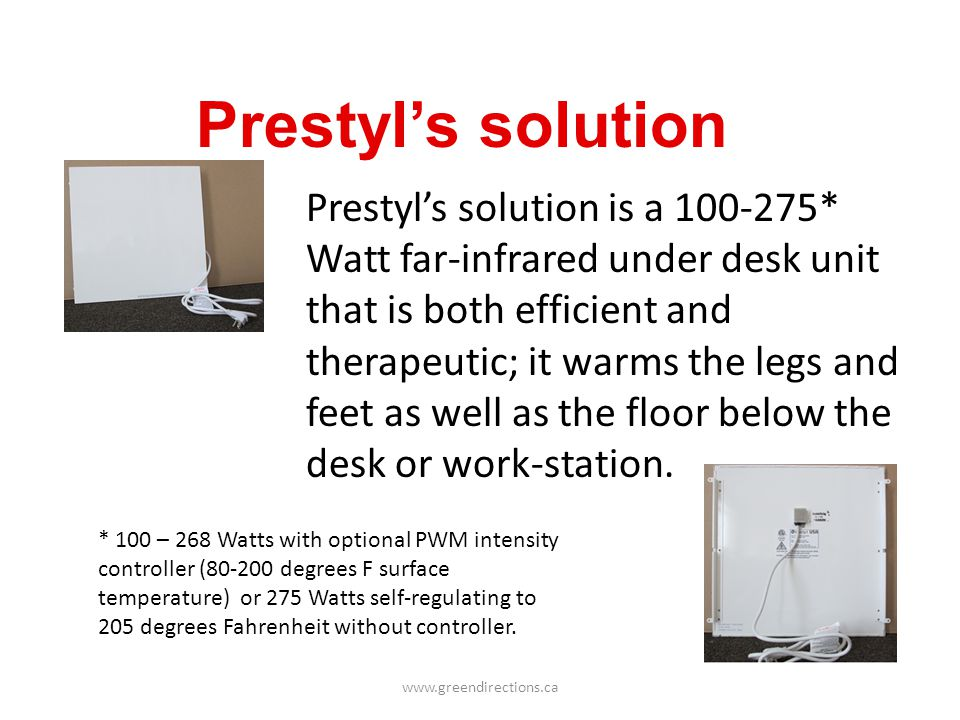 www.greendirections.ca Prestyls solution Prestyls solution is a 100-275* Watt far-infrared under desk unit that is both efficient and therapeutic; it