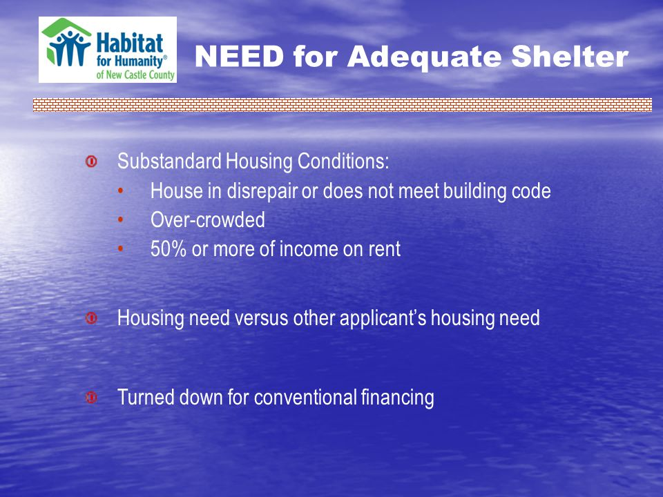 NEED for Adequate Shelter Substandard Housing Conditions: House in disrepair or does not meet building code Over-crowded 50% or more of income on rent Housing need versus other applicants housing need Turned down for conventional financing