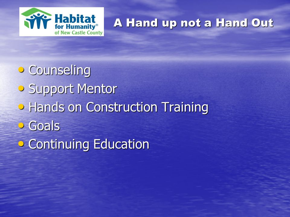 A Hand up not a Hand Out Counseling Counseling Support Mentor Support Mentor Hands on Construction Training Hands on Construction Training Goals Goals Continuing Education Continuing Education