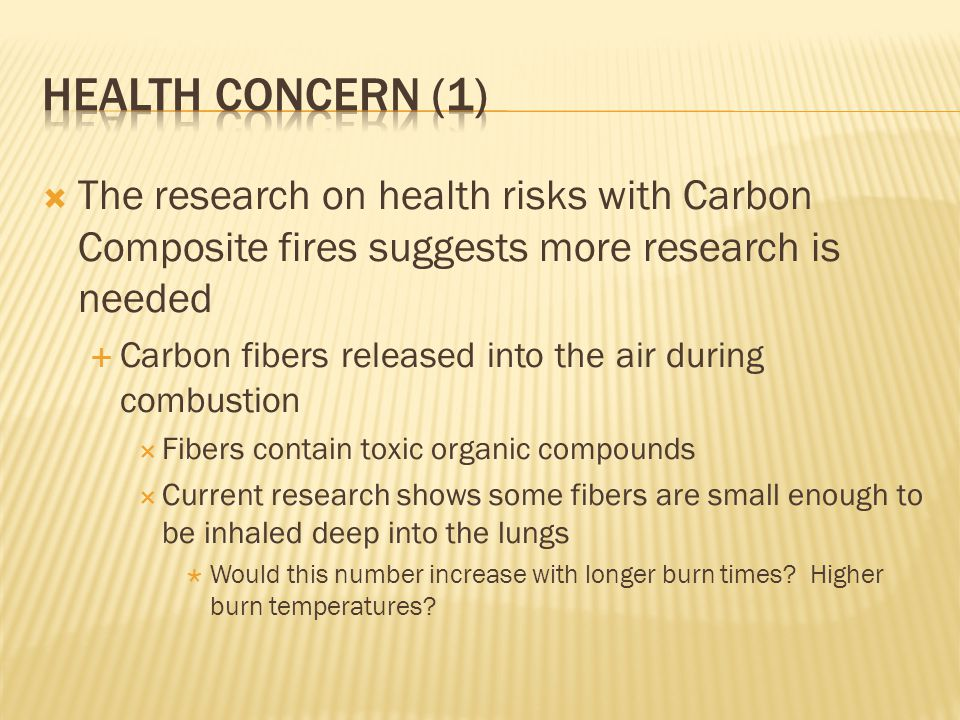 The research on health risks with Carbon Composite fires suggests more research is needed Carbon fibers released into the air during combustion Fibers