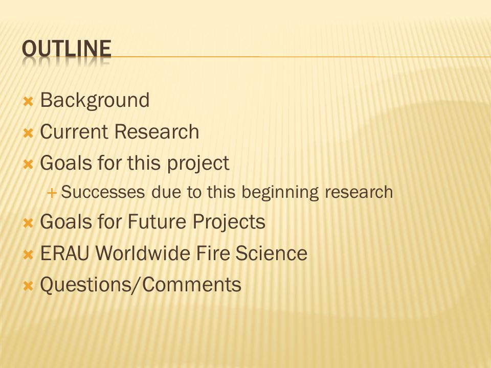Background Current Research Goals for this project Successes due to this beginning research Goals for Future Projects ERAU Worldwide Fire Science Ques