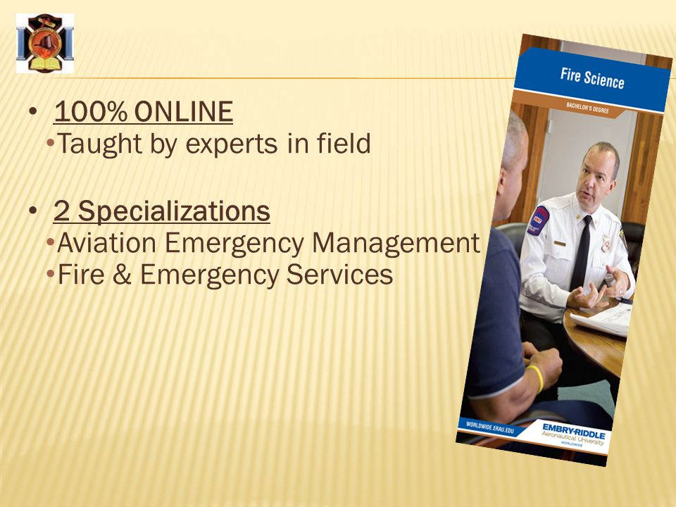 100% ONLINE Taught by experts in field 2 Specializations Aviation Emergency Management Fire & Emergency Services