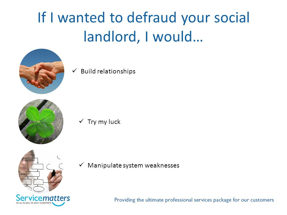 If I wanted to defraud your social landlord, I would… Build relationships Try my luck Manipulate system weaknesses