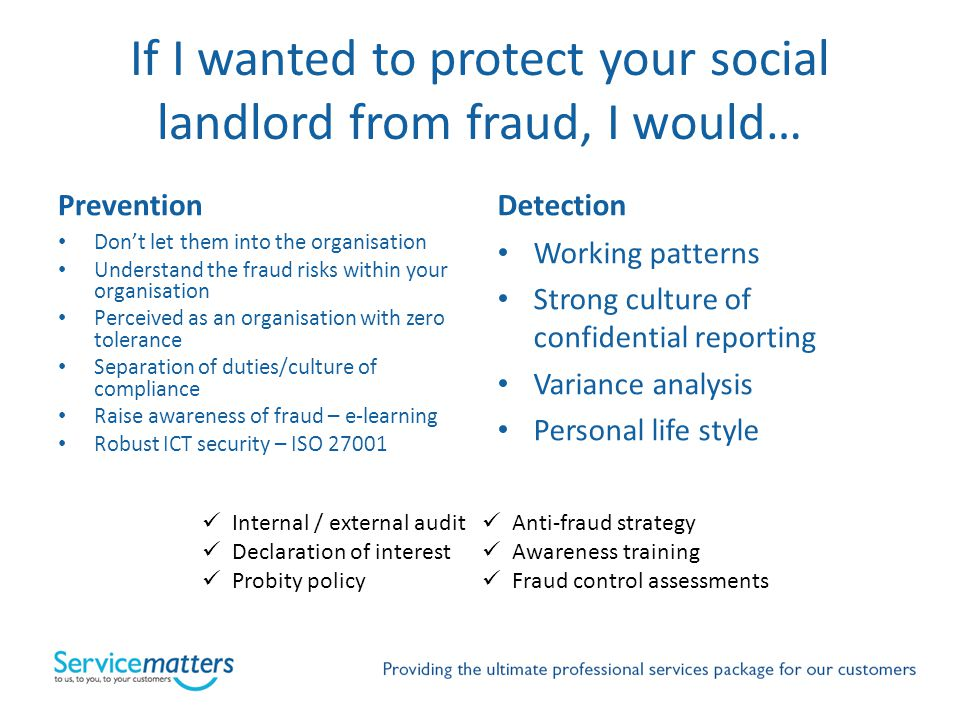If I wanted to protect your social landlord from fraud, I would… Prevention Dont let them into the organisation Understand the fraud risks within your organisation Perceived as an organisation with zero tolerance Separation of duties/culture of compliance Raise awareness of fraud – e-learning Robust ICT security – ISO 27001 Detection Working patterns Strong culture of confidential reporting Variance analysis Personal life style Internal / external audit Declaration of interest Probity policy Anti-fraud strategy Awareness training Fraud control assessments