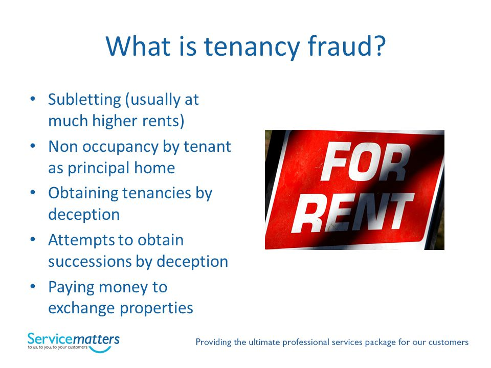 What is tenancy fraud? Subletting (usually at much higher rents) Non occupancy by tenant as principal home Obtaining tenancies by deception Attempts t