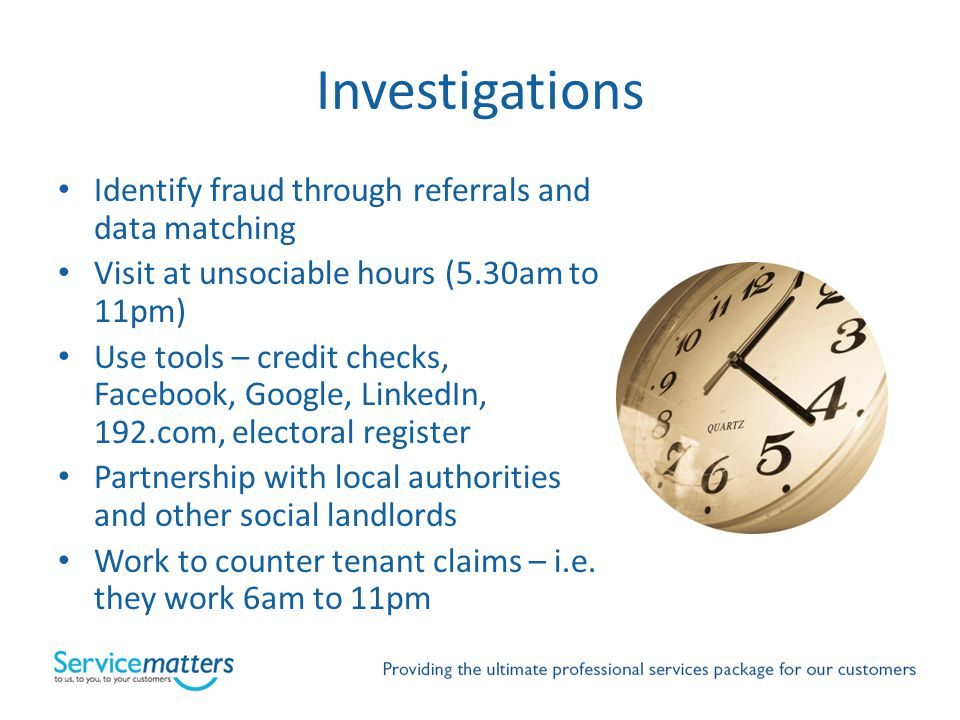 Investigations Identify fraud through referrals and data matching Visit at unsociable hours (5.30am to 11pm) Use tools – credit checks, Facebook, Goog