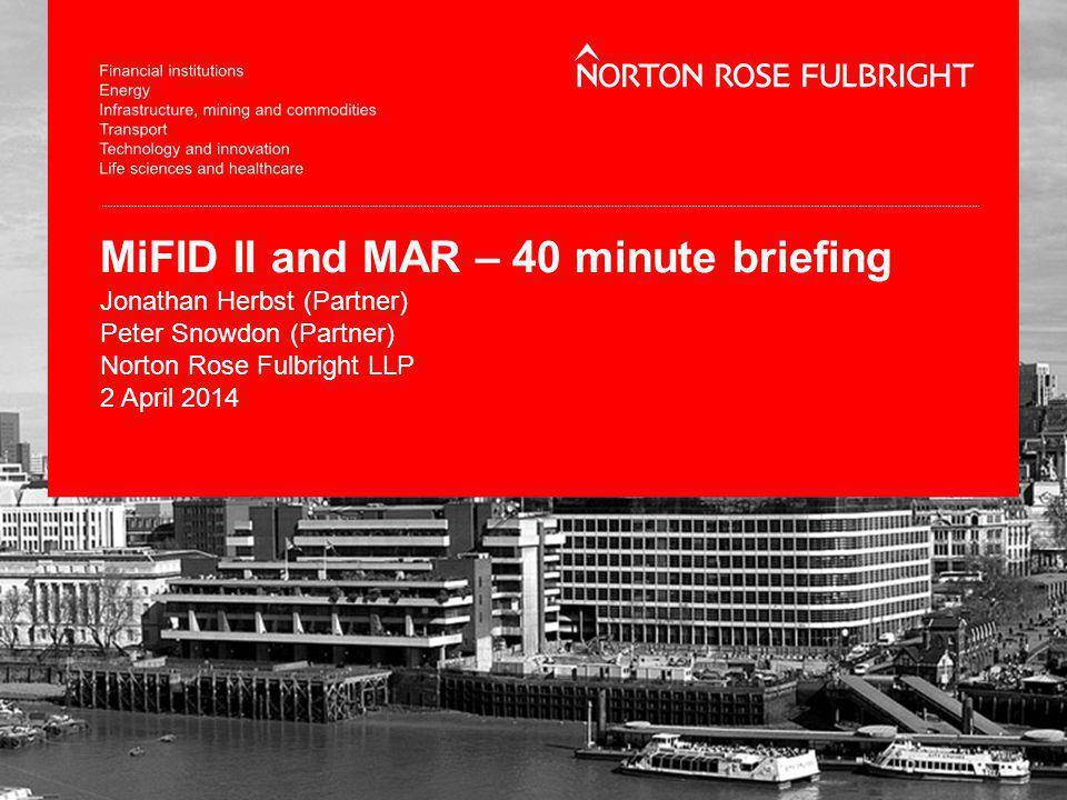 MiFID II and MAR – 40 minute briefing Jonathan Herbst (Partner) Peter Snowdon (Partner) Norton Rose Fulbright LLP 2 April 2014