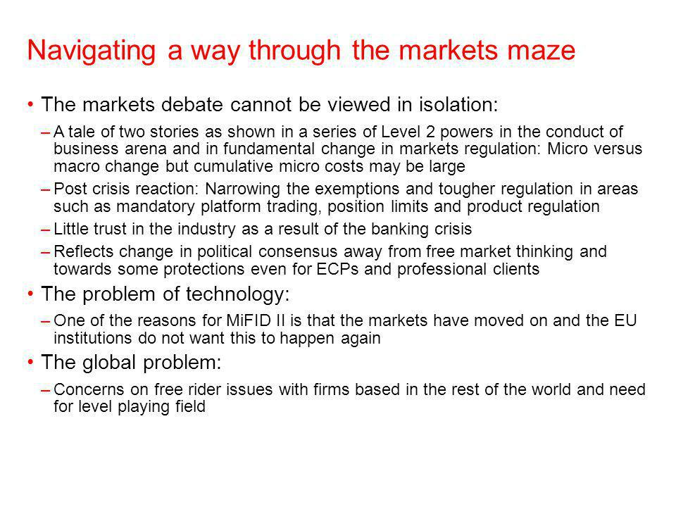 Navigating a way through the markets maze The markets debate cannot be viewed in isolation: –A tale of two stories as shown in a series of Level 2 powers in the conduct of business arena and in fundamental change in markets regulation: Micro versus macro change but cumulative micro costs may be large –Post crisis reaction: Narrowing the exemptions and tougher regulation in areas such as mandatory platform trading, position limits and product regulation –Little trust in the industry as a result of the banking crisis –Reflects change in political consensus away from free market thinking and towards some protections even for ECPs and professional clients The problem of technology: –One of the reasons for MiFID II is that the markets have moved on and the EU institutions do not want this to happen again The global problem: –Concerns on free rider issues with firms based in the rest of the world and need for level playing field