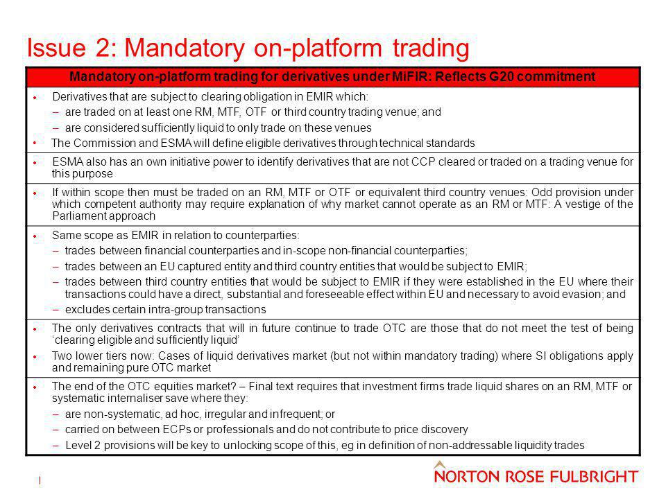 Issue 2: Mandatory on-platform trading Mandatory on-platform trading for derivatives under MiFIR: Reflects G20 commitment Derivatives that are subject to clearing obligation in EMIR which: –are traded on at least one RM, MTF, OTF or third country trading venue; and –are considered sufficiently liquid to only trade on these venues The Commission and ESMA will define eligible derivatives through technical standards ESMA also has an own initiative power to identify derivatives that are not CCP cleared or traded on a trading venue for this purpose If within scope then must be traded on an RM, MTF or OTF or equivalent third country venues: Odd provision under which competent authority may require explanation of why market cannot operate as an RM or MTF: A vestige of the Parliament approach Same scope as EMIR in relation to counterparties: –trades between financial counterparties and in-scope non-financial counterparties; –trades between an EU captured entity and third country entities that would be subject to EMIR; –trades between third country entities that would be subject to EMIR if they were established in the EU where their transactions could have a direct, substantial and foreseeable effect within EU and necessary to avoid evasion; and –excludes certain intra-group transactions The only derivatives contracts that will in future continue to trade OTC are those that do not meet the test of being clearing eligible and sufficiently liquid Two lower tiers now: Cases of liquid derivatives market (but not within mandatory trading) where SI obligations apply and remaining pure OTC market The end of the OTC equities market.