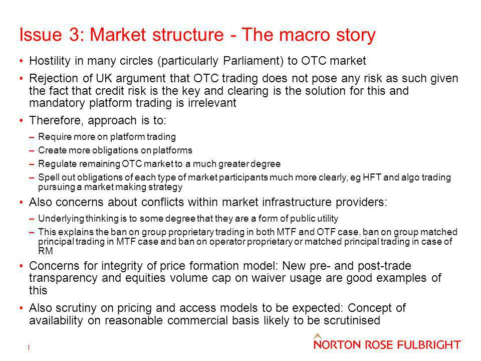 Issue 3: Market structure - The macro story Hostility in many circles (particularly Parliament) to OTC market Rejection of UK argument that OTC trading does not pose any risk as such given the fact that credit risk is the key and clearing is the solution for this and mandatory platform trading is irrelevant Therefore, approach is to: –Require more on platform trading –Create more obligations on platforms –Regulate remaining OTC market to a much greater degree –Spell out obligations of each type of market participants much more clearly, eg HFT and algo trading pursuing a market making strategy Also concerns about conflicts within market infrastructure providers: –Underlying thinking is to some degree that they are a form of public utility –This explains the ban on group proprietary trading in both MTF and OTF case, ban on group matched principal trading in MTF case and ban on operator proprietary or matched principal trading in case of RM Concerns for integrity of price formation model: New pre- and post-trade transparency and equities volume cap on waiver usage are good examples of this Also scrutiny on pricing and access models to be expected: Concept of availability on reasonable commercial basis likely to be scrutinised