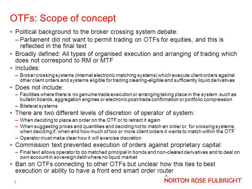 OTFs: Scope of concept Political background to the broker crossing system debate: –Parliament did not want to permit trading on OTFs for equities, and this is reflected in the final text Broadly defined: All types of organised execution and arranging of trading which does not correspond to RM or MTF Includes: –Broker crossing systems (internal electronic matching systems) which execute client orders against other client orders and systems eligible for trading clearing-eligible and sufficiently liquid derivatives Does not include: –Facilities where there is no genuine trade execution or arranging taking place in the system, such as bulletin boards, aggregation engines or electronic post-trade confirmation or portfolio compression –Bilateral systems There are two different levels of discretion of operator of system: –When deciding to place an order on the OTF or to retract it again –When suggesting prices and quantities and deciding not to match an order or, for crossing systems, when deciding if, when and how much of two or more client orders it wants to match within the OTF –Operator must make clear how it will exercise discretion Commission text prevented execution of orders against proprietary capital: –Final text allows operator to do matched principal in bonds and non-cleared derivatives and to deal on own account in sovereign debt where no liquid market Ban on OTFs connecting to other OTFs but unclear how this ties to best execution or ability to have a front end smart order router